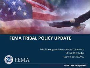 FEMA TRIBAL POLICY UPDATE Tribal Emergency Preparedness Conference