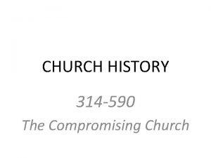 CHURCH HISTORY 314 590 The Compromising Church CHURCH