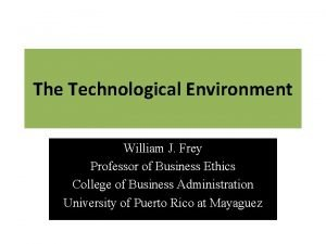 The Technological Environment William J Frey Professor of