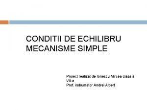 CONDITII DE ECHILIBRU MECANISME SIMPLE Proiect realizat de
