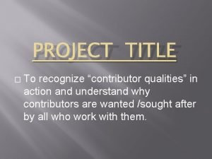 PROJECT TITLE To recognize contributor qualities in action