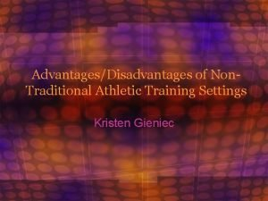 AdvantagesDisadvantages of Non Traditional Athletic Training Settings Kristen