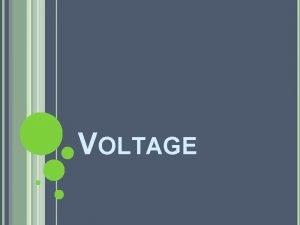 VOLTAGE VOLTAGE The electrical potential energy per unit