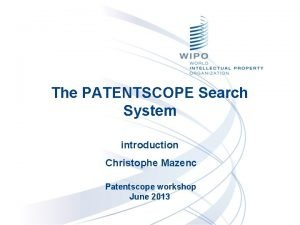 The PATENTSCOPE Search System introduction Christophe Mazenc Patentscope