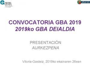 CONVOCATORIA GBA 2019 ko GBA DEIALDIA PRESENTACIN AURKEZPENA