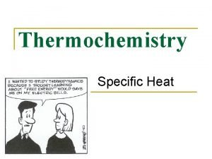 Thermochemistry Specific Heat Specific Heat n Amount of