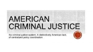 No criminal justice system A distinctively American lack
