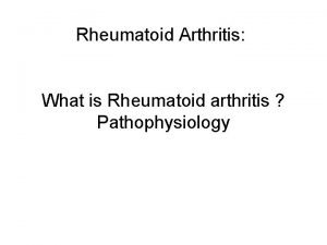 Rheumatoid Arthritis What is Rheumatoid arthritis Pathophysiology What