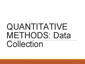 QUANTITATIVE METHODS Data Collection 1 Quantitative Research As