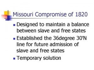 Missouri Compromise of 1820 Designed to maintain a