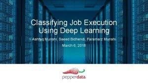 Classifying Job Execution Using Deep Learning Ashfaq Munshi