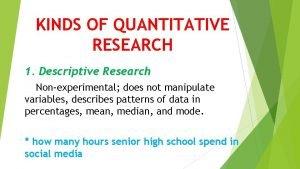 KINDS OF QUANTITATIVE RESEARCH 1 Descriptive Research Nonexperimental