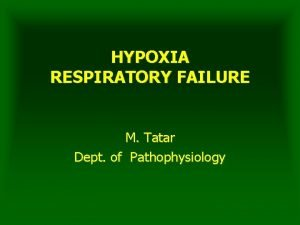 HYPOXIA RESPIRATORY FAILURE M Tatar Dept of Pathophysiology
