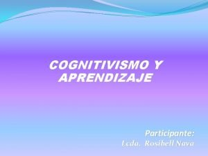 COGNITIVISMO Y APRENDIZAJE Participante Lcda Rosibell Nava COGNITIVISMO