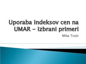 Uporaba indeksov cen na UMAR izbrani primeri Miha