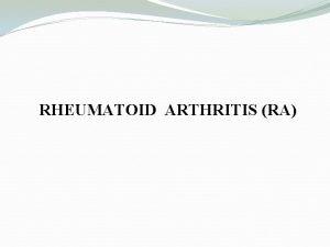 RHEUMATOID ARTHRITIS RA RA is a chronic systemic