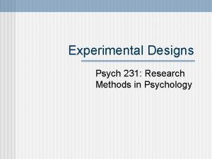 Experimental Designs Psych 231 Research Methods in Psychology