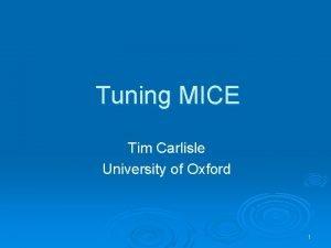 Tuning MICE Tim Carlisle University of Oxford 1