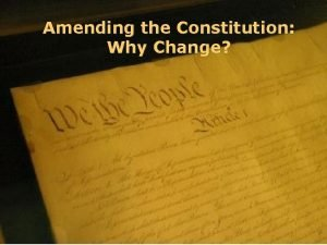 Amending the Constitution Why Change The Constitution and