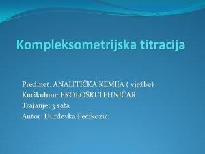 Kompleksometrijska titracija Predmet ANALITIKA KEMIJA vjebe Kurikulum EKOLOKI