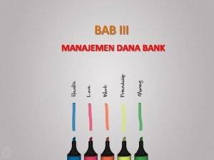 BAB III MANAJEMEN DANA BANK Mengapa bank perlu