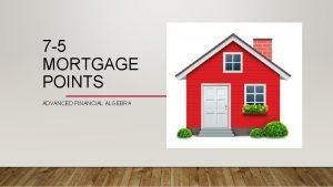 7 5 MORTGAGE POINTS ADVANCED FINANCIAL ALGEBRA IS