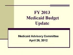 FY 2013 Medicaid Budget Update Medicaid Advisory Committee