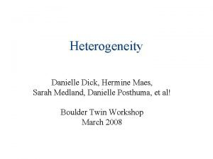 Heterogeneity Danielle Dick Hermine Maes Sarah Medland Danielle