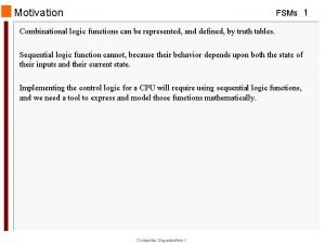 Motivation FSMs 1 Combinational logic functions can be