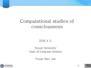 Computational studies of consciousness 2009 4 2 Yonsei