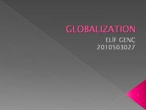 GLOBALIZATION ELF GEN 2010503027 1 WHATS GLOBALIZATION Globalization
