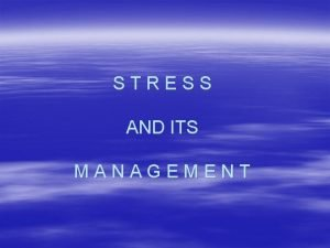 STRESS AND ITS MANAGEMENT What is Stress Stress