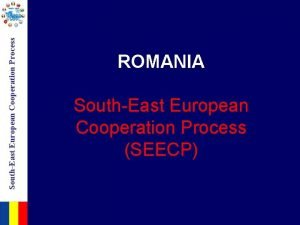 SouthEast European Cooperation Process ROMANIA SouthEast European Cooperation
