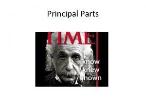 Principal Parts Why do we need learn principal