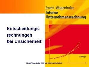 Entscheidungsrechnungen bei Unsicherheit EwertWagenhofer 2008 Alle Rechte vorbehalten