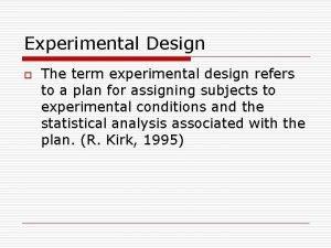 Experimental Design o The term experimental design refers