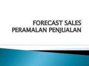 FORECAST SALES PERAMALAN PENJUALAN Forecast Penjualan adalah proyeksi