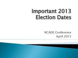 Important 2013 Election Dates NCADE Conference April 2013