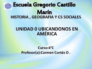Escuela Gregorio Castillo Marn HISTORIA GEOGRAFIA Y CS