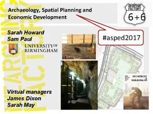 Archaeology Spatial Planning and Economic Development Sarah Howard