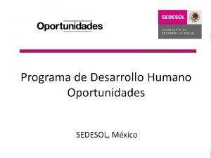 Qu es OPORTUNIDADES Oportunidades es un programa interinstitucional