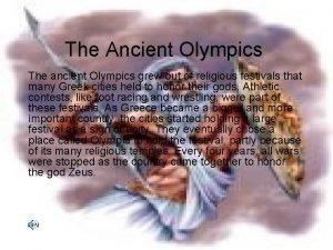 The Ancient Olympics The ancient Olympics grew out