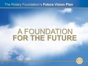 The Rotary Foundations Future Vision Plan Future Vision