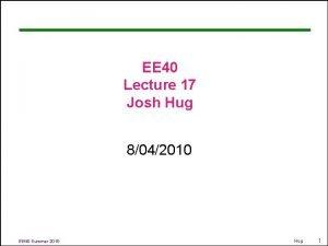 EE 40 Lecture 17 Josh Hug 8042010 EE