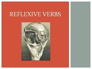 REFLEXIVE VERBS REFLEXIVE VERBS Reflexive verbs show that