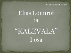 Koostanud Anneli Oidsalu Elias Lnnrot ja KALEVALA I