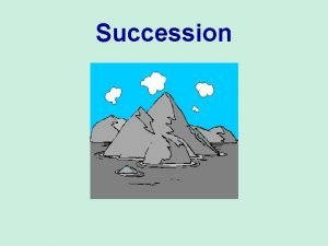 Succession Succession Ecosystems are constantly changing Succession describes