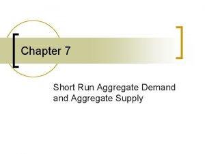 Chapter 7 Short Run Aggregate Demand Aggregate Supply