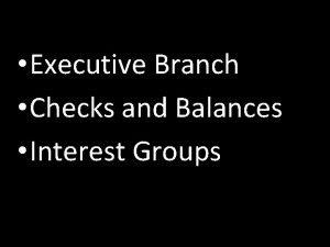 Executive Branch Checks and Balances Interest Groups Executive