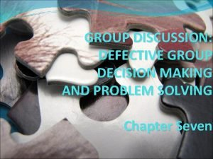 GROUP DISCUSSION DEFECTIVE GROUP DECISION MAKING AND PROBLEM